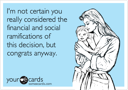 I'm not certain youreally considered thefinancial and socialramifications ofthis decision, butcongrats anyway.