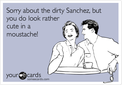 Sorry about the dirty Sanchez, but you do look rathercute in amoustache!