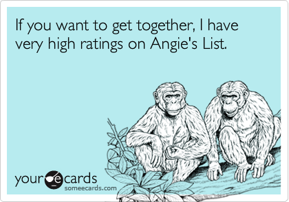If you want to get together, I have very high ratings on Angie's List.