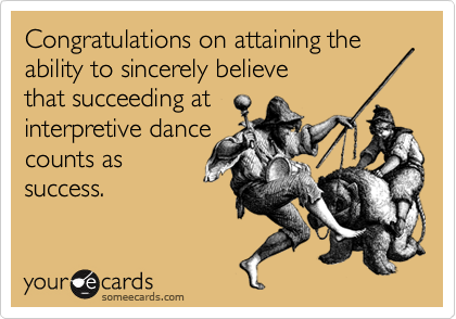 Congratulations on attaining the ability to sincerely believethat succeeding atinterpretive dance counts assuccess.