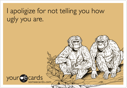 I apoligize for not telling you how ugly you are.