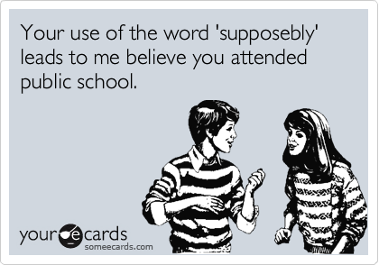 Your use of the word 'supposebly'