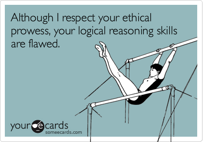 Although I respect your ethical prowess, your logical reasoning skills are flawed.