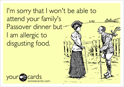 I'm sorry that I won't be able to attend your family'sPassover dinner but I am allergic todisgusting food.