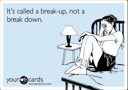 It's called a break-up, not abreak down.