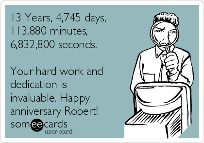 13 Years, 4,745 days, 113,880 minutes, 6,832,800 seconds.   Your hard work and dedication is invaluable. Happy anniversary Robert!