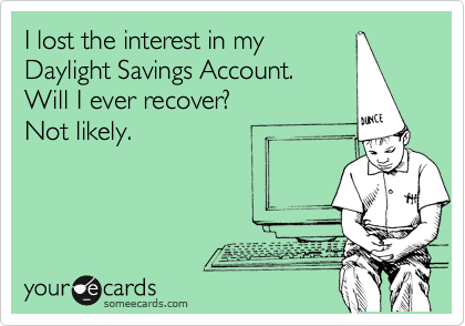 I lost the interest in my Daylight Savings Account. Will I ever recover?  Not likely.