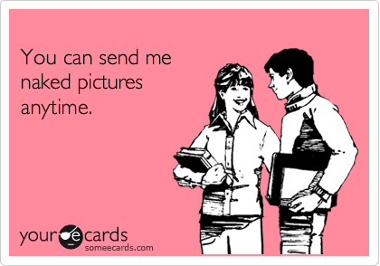 You can send me  naked pictures anytime.