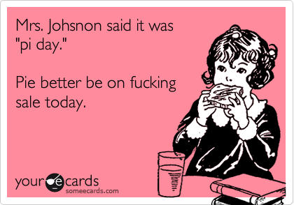 """Mrs. Johsnon said it was  """"pi day.""""  Pie better be on fucking sale today."""