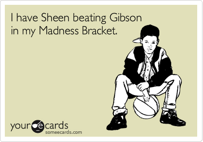 I have Sheen beating Gibson in my Madness Bracket.