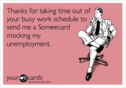 Thanks for taking time out of your busy work schedule to send me a Someecard mocking my unemployment.