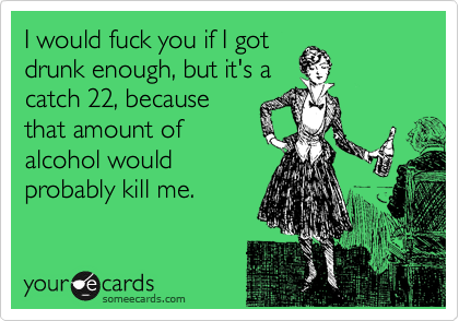 I would fuck you if I got drunk enough, but it's a catch 22, because that amount of alcohol would probably kill me.