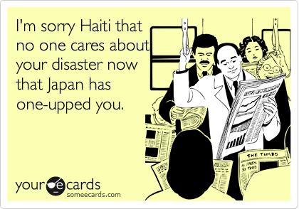 I'm sorry Haiti that  no one cares about your disaster now that Japan has one-upped you.