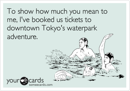 To show how much you mean to me, I've booked us tickets to downtown Tokyo's waterpark adventure.