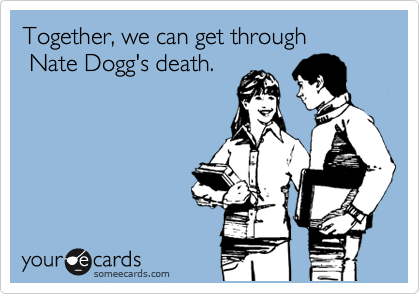 Together, we can get through  Nate Dogg's death.
