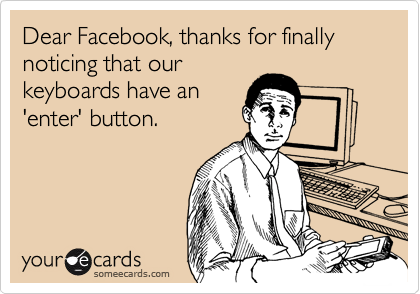 Dear Facebook, thanks for finally noticing that our keyboards have an 'enter' button.