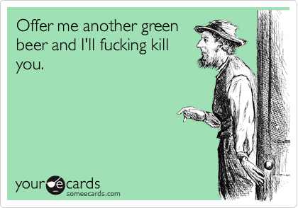 Offer me another green beer and I'll fucking kill you.