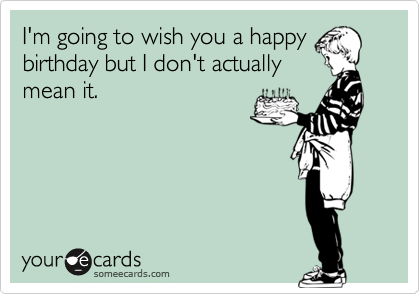 I'm going to wish you a happy birthday but I don't actually mean it.