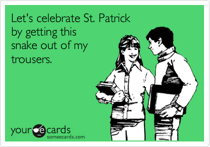 Let's celebrate St. Patrick by getting this snake out of my trousers.