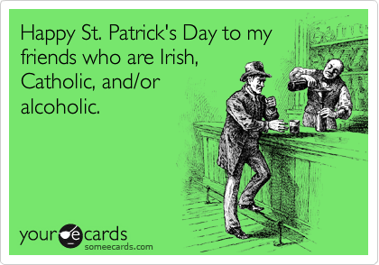 Happy St. Patrick's Day to my friends who are Irish, Catholic, and/or alcoholic.