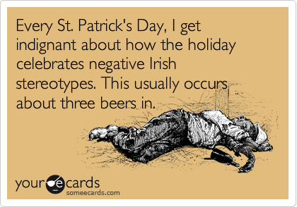 Every St. Patrick's Day, I get indignant about how the holiday celebrates negative Irish stereotypes. This usually occurs about three beers in.