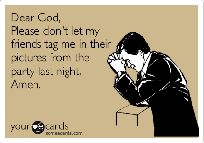 someecards.com - Dear God, Please don't let my friends tag me in their pictures from the party last night. Amen.