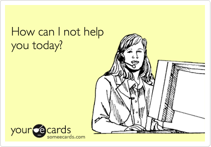 someecards.com - How can I not help you today?