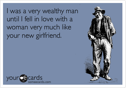 I was a very wealthy man until I fell in love with a woman very much like your new girlfriend.