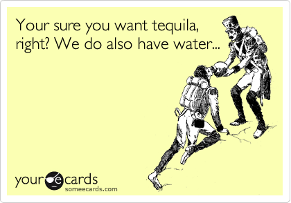 Your sure you want tequila, right? We do also have water...