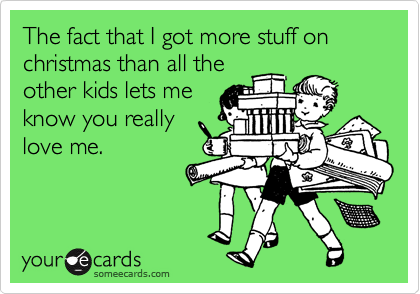 The fact that I got more stuff on christmas than all the other kids lets me know you really love me.