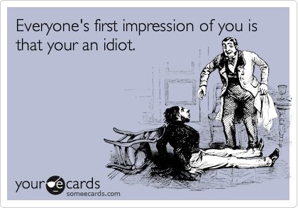 Everyone's first impression of you is that your an idiot.