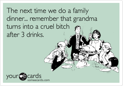 The next time we do a family dinner... remember that grandma turns into a cruel bitch after 3 drinks.