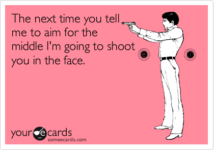 The next time you tell me to aim for the middle I'm going to shoot you in the face.