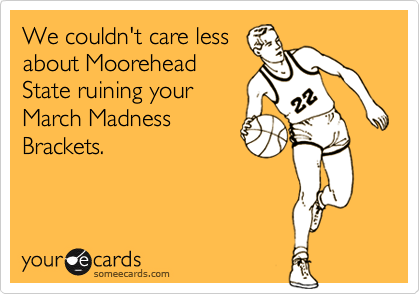 We couldn't care less about Moorehead State ruining your March Madness Brackets.
