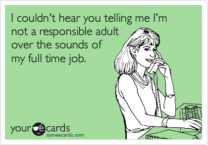 I couldn't hear you telling me I'm not a responsible adult over the sounds of my full time job.