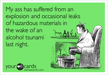 My ass has suffered from an explosion and occasional leaks of hazardous materials in the wake of an alcohol tsunami  last night.