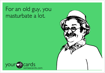 For an old guy, you masturbate a lot.