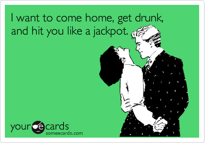 I want to come home, get drunk, and hit you like a jackpot.