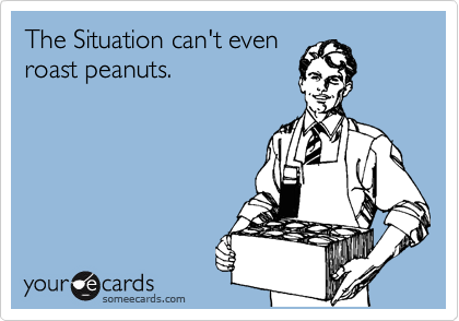 The Situation can't even  roast peanuts.