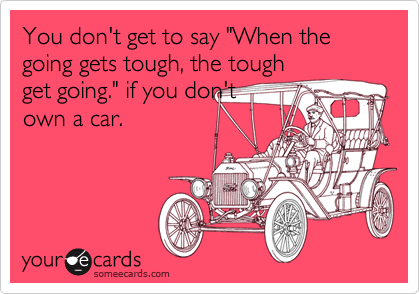 "You don't get to say ""When the going gets tough, the tough get going."" if you don't own a car."