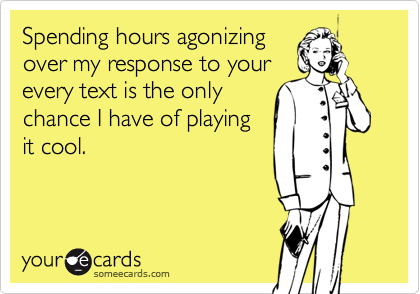 Spending hours agonizing over my response to your every text is the only chance I have of playing it cool.