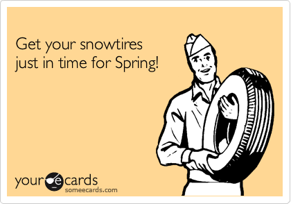 someecards.com - Get your snowtires just in time for Spring!