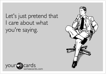 someecards.com - Let's just pretend that I care about what you're saying.