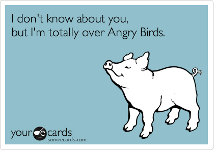 I don't know about you, but I'm totally over Angry Birds.