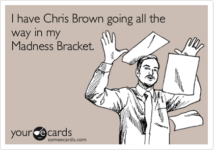 I have Chris Brown going all the way in my Madness Bracket.