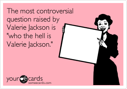 "The most controversial question raised by Valerie Jackson is ""who the hell is Valerie Jackson."""