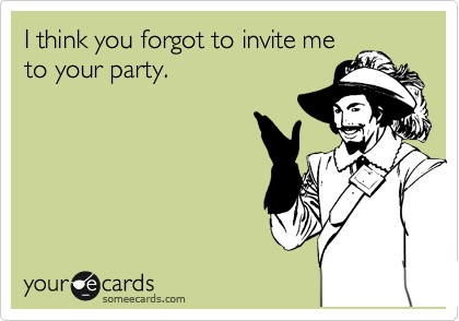 I think you forgot to invite me to your party.