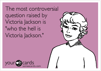 "The most controversial  question raised by  Victoria Jackson is ""who the hell is  Victoria Jackson."""