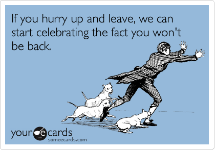 If you hurry up and leave, we can start celebrating the fact you won't be back.