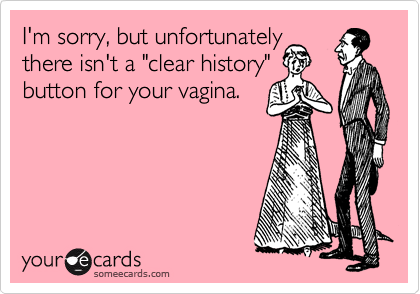 "I'm sorry, but unfortunately there isn't a ""clear history"" button for your vagina."